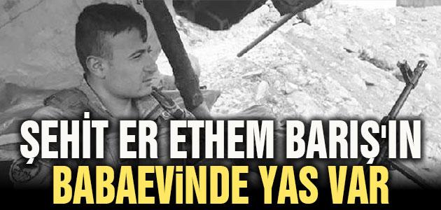 Şehit Er Ethem Barış'ın babaevinde yas var